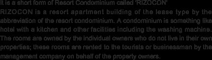 リゾコンとは、リゾートコンドミニアムの略で、賃貸型のリゾートマンションを意味しています。コンドミニアムとは、台所や洗濯機などの生活設備のあるホテルのようなもので、個々に所有者がいて使用しない期間を管理会社にまかせて、ホテルのように旅行者などに貸し出されているお部屋の事をいいます。